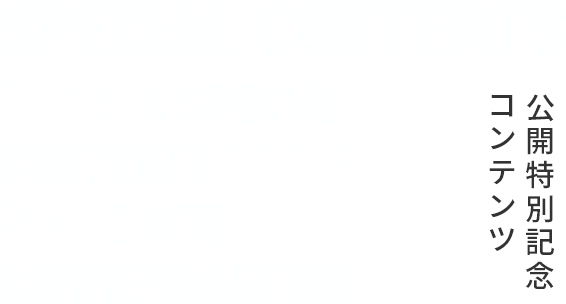 SPECIAL CONTENTS THIS IS A SPECIAL CONTENTS OF THE PUBLIC SITE COMMEMORATION|公開特別記念コンテンツ